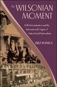 Ebook in inglese Wilsonian Moment: Self-Determination and the International Origins of Anticolonial Nationalism Manela, Erez