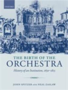 Foto Cover di Birth of the Orchestra: History of an Institution, 1650-1815, Ebook inglese di John Spitzer,Neal Zaslaw, edito da Oxford University Press