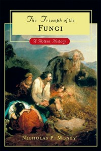 Ebook in inglese Triumph of the Fungi: A Rotten History Money, Nicholas P.