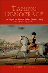 """Taming Democracy: """"The People,"""" the Founders, and the Troubled Ending of the American Revolution"""
