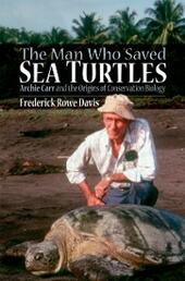 Man Who Saved Sea Turtles: Archie Carr and the Origins of Conservation Biology