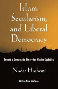 Foto Cover di Islam, Secularism, and Liberal Democracy: Toward a Democratic Theory for Muslim Societies, Ebook inglese di Nader Hashemi, edito da Oxford University Press