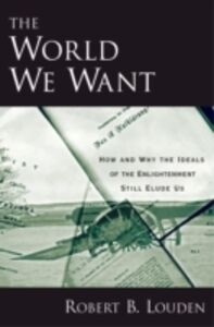 Ebook in inglese World We Want: How and Why the Ideals of the Enlightenment Still Elude Us Louden, Robert B.