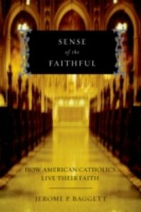 Foto Cover di Sense of the Faithful: How American Catholics Live Their Faith, Ebook inglese di Jerome P. Baggett, edito da Oxford University Press
