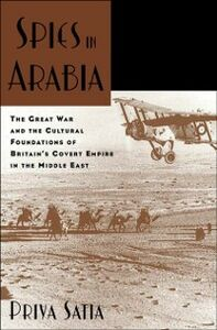 Ebook in inglese Spies in Arabia: The Great War and the Cultural Foundations of Britain's Covert Empire in the Middle East Satia, Priya