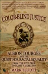 Color Blind Justice: Albion Tourgee and the Quest for Racial Equality from the Civil War to Plessy v. Ferguson