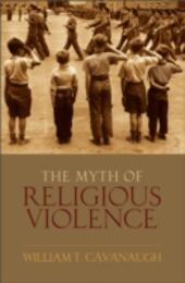 Myth of Religious Violence: Secular Ideology and the Roots of Modern Conflict