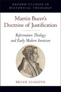 Foto Cover di Martin Bucer's Doctrine of Justification: Reformation Theology and Early Modern Irenicism, Ebook inglese di Brian Lugioyo, edito da Oxford University Press