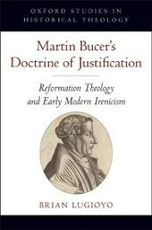 Martin Bucer's Doctrine of Justification: Reformation Theology and Early Modern Irenicism
