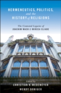 Ebook in inglese Hermeneutics, Politics, and the History of Religions: The Contested Legacies of Joachim Wach and Mircea Eliade Doniger, Wendy , Wedemeyer, Christian