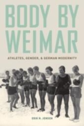 Body by Weimar: Athletes, Gender, and German Modernity