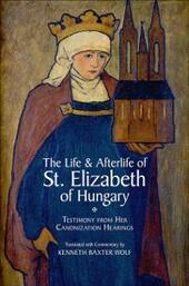 Life and Afterlife of St. Elizabeth of Hungary: Testimony from her Canonization Hearings