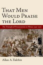 That Men Would Praise the Lord: The Triumph of Protestantism in Nimes, 1530-1570