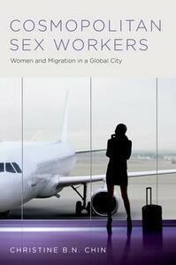 Cosmopolitan Sex Workers: Women and Migration in a Global City - Christine B. N. Chin - cover