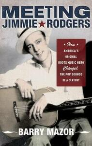 Meeting Jimmie Rodgers: How America's Original Roots Music Hero Changed the Pop Sounds of a Century - Barry Mazor - cover
