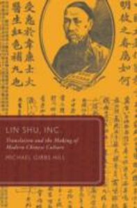 Ebook in inglese Lin Shu, Inc.: Translation and the Making of Modern Chinese Culture Hill, Michael Gibbs
