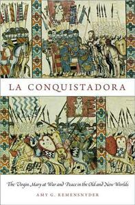 La Conquistadora: The Virgin Mary at War and Peace in the Old and New Worlds - Amy G. Remensnyder - cover