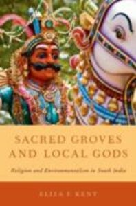 Foto Cover di Sacred Groves and Local Gods: Religion and Environmentalism in South India, Ebook inglese di Eliza F. Kent, edito da Oxford University Press