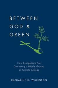 Between God and Green: How Evangelicals Are Cultivating a Middle Ground on Climate Change - Katharine K Wilkinson - cover