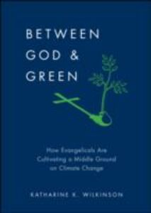 Ebook in inglese Between God & Green: How Evangelicals Are Cultivating a Middle Ground on Climate Change Wilkinson, Katharine K.