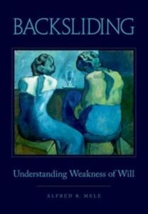 Backsliding: Understanding Weakness of Will - Alfred R. Mele - cover