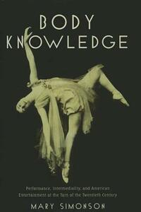 Body Knowledge: Performance, Intermediality, and American Entertainment at the Turn of the Twentieth Century - Mary Simonson - cover
