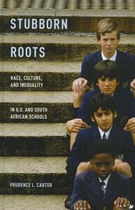 Stubborn Roots: Race, Culture, and Inequality in U.S. and South African Schools - Prudence L. Carter - cover