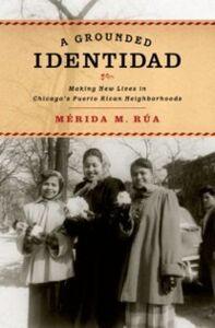 Foto Cover di Grounded Identidad: Making New Lives in Chicago's Puerto Rican Neighborhoods, Ebook inglese di Merida M. Rua, edito da Oxford University Press