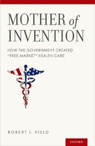 Ebook in inglese Mother of Invention: How the Government Created &quote;Free-Market&quote; Health Care Field, Robert I.