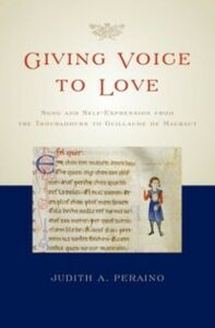 Ebook in inglese Giving Voice to Love: Song and Self-Expression from the Troubadours to Guillaume de Machaut Peraino, Judith A.