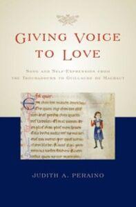 Foto Cover di Giving Voice to Love: Song and Self-Expression from the Troubadours to Guillaume de Machaut, Ebook inglese di Judith A. Peraino, edito da Oxford University Press