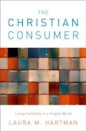 Christian Consumer: Living Faithfully in a Fragile World