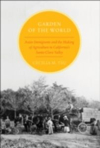 Ebook in inglese Garden of the World: Asian Immigrants and the Making of Agriculture in California's Santa Clara Valley Tsu, Cecilia M.