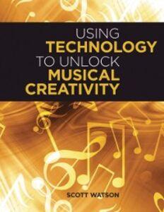 Ebook in inglese Using Technology to Unlock Musical Creativity Watson, Scott