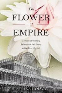 Foto Cover di Flower of Empire: An Amazonian Water Lily, The Quest to Make it Bloom, and the World it Created, Ebook inglese di Tatiana Holway, edito da Oxford University Press