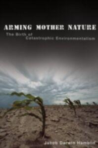 Foto Cover di Arming Mother Nature: The Birth of Catastrophic Environmentalism, Ebook inglese di Jacob Darwin Hamblin, edito da Oxford University Press