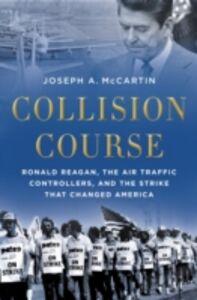 Foto Cover di Collision Course: Ronald Reagan, the Air Traffic Controllers, and the Strike that Changed America, Ebook inglese di Joseph A. McCartin, edito da Oxford University Press
