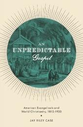Unpredictable Gospel: American Evangelicals and World Christianity, 1812-1920