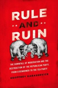 Ebook in inglese Rule and Ruin: The Downfall of Moderation and the Destruction of the Republican Party, From Eisenhower to the Tea Party Kabaservice, Geoffrey