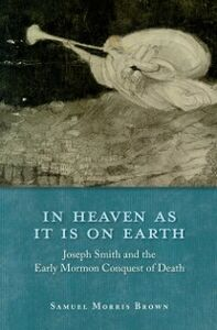 Ebook in inglese In Heaven as It Is on Earth: Joseph Smith and the Early Mormon Conquest of Death Brown, Samuel Morris