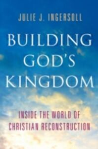 Ebook in inglese Building Gods Kingdom: Inside the World of Christian Reconstruction Ingersoll, Julie J.