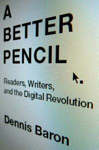 A Better Pencil: Readers, Writers, and the Digital Revolution - Dennis Baron - cover