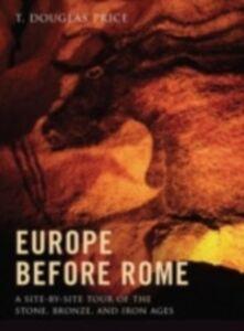 Foto Cover di Europe before Rome: A Site-by-Site Tour of the Stone, Bronze, and Iron Ages, Ebook inglese di T. Douglas Price, edito da Oxford University Press