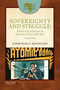 Sovereignty and Struggle: Africa and Africans in the Era of the Cold War, 1945-1994 - Jonathan T. Reynolds - cover