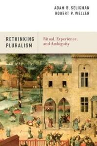 Rethinking Pluralism: Ritual, Experience, and Ambiguity - Adam B. Seligman,Robert P. Weller - cover