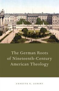 Foto Cover di German Roots of Nineteenth-Century American Theology, Ebook inglese di Annette G. Aubert, edito da Oxford University Press