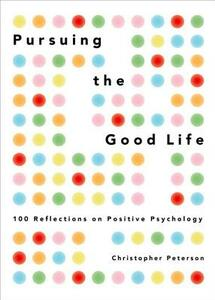 Pursuing the Good Life: 100 Reflections in Positive Psychology - Christopher Peterson - cover