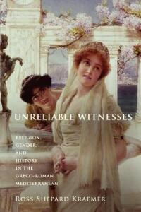Unreliable Witnesses: Religion, Gender, and History in the Greco-Roman Mediterranean - Ross Shepard Kraemer - cover