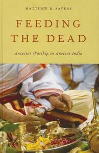 Feeding the Dead: Ancestor Worship in Ancient India - Matthew R. Sayers - cover