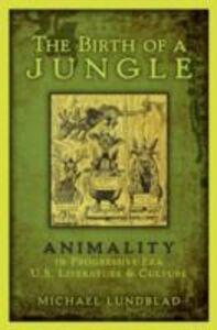 Ebook in inglese Birth of a Jungle: Animality in Progressive-Era U.S. Literature and Culture Lundblad, Michael